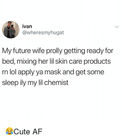 Af, Future, and Lol: ivan  @wheresmyhugat  My future wife prolly getting ready for  bed, mixing her lil skin care products  rn lol apply ya mask and get some  sleep ily my lil chemist 😂Cute AF