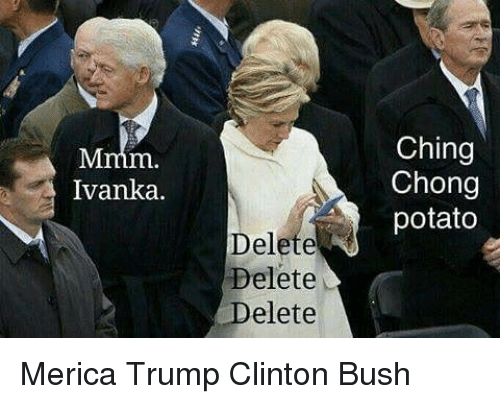 Trump Clinton: Ivanka.  Delete  Delete  Delete  Ching  Chong  potato Merica Trump Clinton Bush