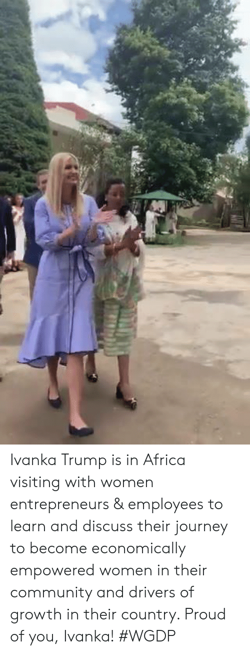 Ivanka: Ivanka Trump is in Africa visiting with women entrepreneurs & employees to learn and discuss their journey to become economically empowered women in their community and drivers of growth in their country. Proud of you, Ivanka! #WGDP