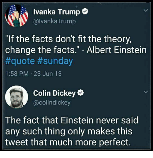 """Ivanka: Ivanka Trump*  @lvankaTrump  """"If the facts don't fit the theory,  change the facts."""" - Albert Einstein  #quote #sunday  1:58 PM 23 Jun 13  Colin Dickey  @colindickey  The fact that Einstein never said  any such thing only makes this  tweet that much more perfect."""