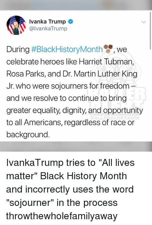 "Harriet Tubman: Ivanka Trump  @lvankaTrump  We  celebrate heroes like Harriet Tubman,  Rosa Parks, and Dr. Martin Luther King  Jr. who were sojourners for freedom -  and we resolve to continue to bring  greater equality, dignity, and opportunity  to all Americans, regardless of race or  background IvankaTrump tries to ""All lives matter"" Black History Month and incorrectly uses the word ""sojourner"" in the process throwthewholefamilyaway"