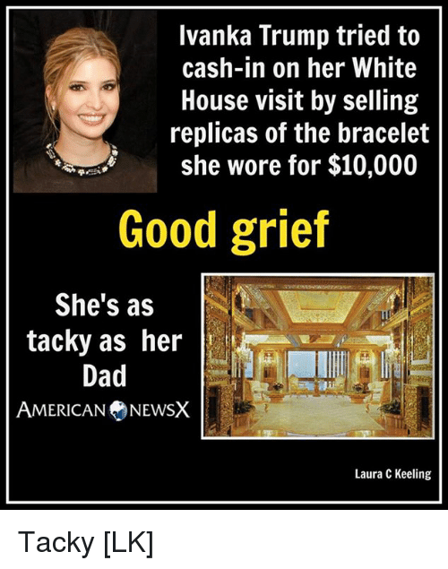 white-house-visit: Ivanka Trump tried to  cash-in on her White  House visit by selling  replicas of the bracelet  she wore for $10,000  Good grief  She's as  tacky as her  Dad  AMERICAN NEWSX  Laura C Keeling Tacky [LK]