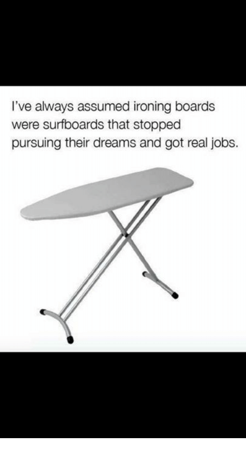 Dank, Jobs, and Dreams: I've always assumed ironing boards  were surfboards that stopped  pursuing their dreams and got real jobs.