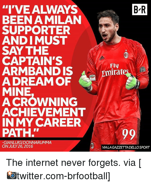 "A Dream, Internet, and Memes: ""I'VE ALWAYS  BEEN A MILAN  SUPPORTER  ANDIMUST  SAY THE  CAPTAIN'S  ARMBAND IS  A DREAM OF  MINE  A CROWNING  ACHIEVEMENT  IN MY CAREER  PATH.  GIANLUIGIDONNARUUMMA  ON JULY 26, 2016  BR  Fly  Emirat  VIALAGAZZETTADELLOSPORT The internet never forgets. via [📸twitter.com-brfootball]"