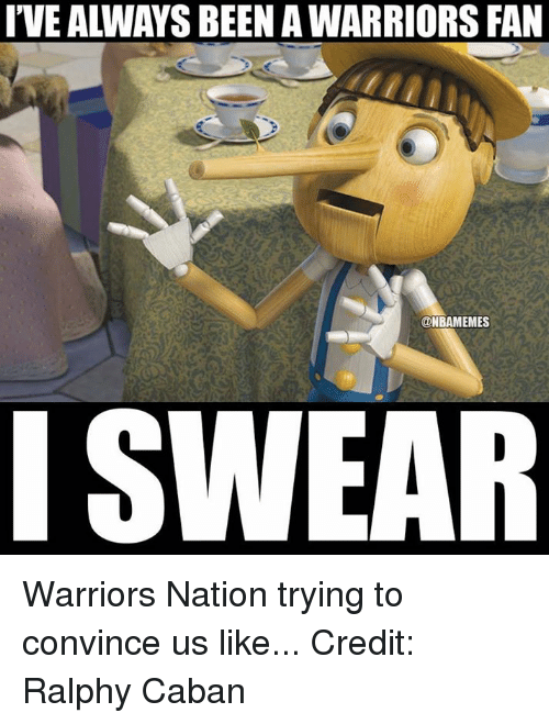 Ralphie: I'VE ALWAYS BEEN A WARRIORS FAN  @NBAMEMES Warriors Nation trying to convince us like... Credit: Ralphy Caban