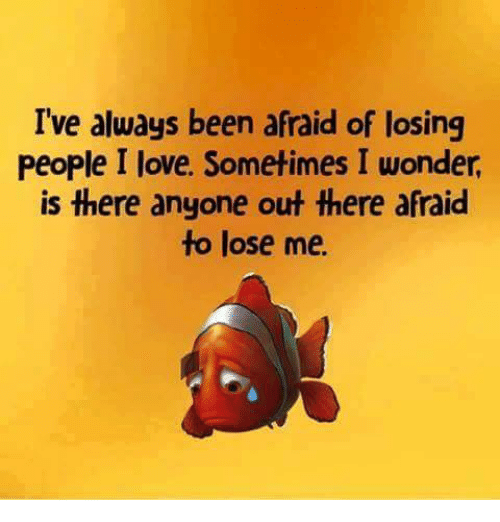 Love, Memes, and Wonder: I've always been afraid of losing  People I love. Sometimes I wonder  is there anyone out there afraid  to lose me.