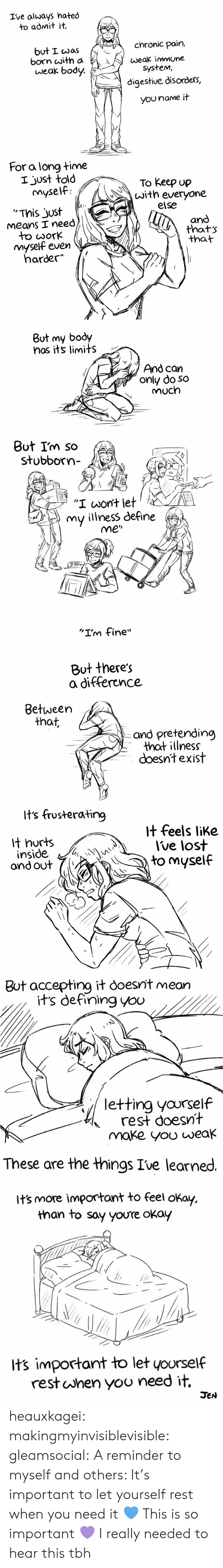 """Chronic Illness: Ive always hated  to admit it,  but I cwaschronic pain,  weak immune  born with a  weak body.  system,  digestive disorders,  You name it  For a long time  I just told  myself  To keep up  with everyone  and  that  else  '""""This just  Means I need  のthats  dork  nmyself even  harder""""   But my body  nos its limits  And can  only do so  Much  Out Im so  stobbor""""  C,  upu  THE  """"I wont let  my illness define  me""""  3:00  """"I'm fine""""   But there's  a difference  Between  that,  and pretending  that illness  doesnt exist  Its frusterating  it feels like  lt hurts  inside  ond out  Ive lost  to myself  1   But accepting it doesnit mean  its defining you  letting yovrself  rest doesnt  make yoo weak  These are the things Ive learned.  its more important to feel okay.  than to say youre okay  its important to let yourself  rest uJhen yoo need it,  JEN heauxkagei:  makingmyinvisiblevisible:  gleamsocial: A reminder to myself and others: It's important to let yourself rest when you need it 💙  This is so important 💜   I really needed to hear this tbh"""