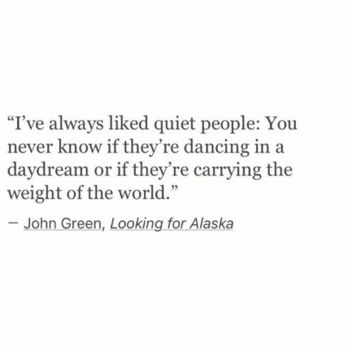 """Alaska: """"I've always liked quiet people: Yo  never know if they're dancing in a  daydream or if they're carrying the  weight of the world.""""  -John Green, Looking for Alaska"""