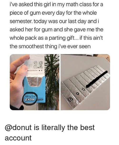 Parting: i've asked this girl in my math class for a  piece of gum every day for the whole  semester. today was our last day and i  asked her for gum and she gave me the  whole pack as a parting gift... if this ain't  the smoothest thing i've ever seen  Sorry Im  extras @donut is literally the best account