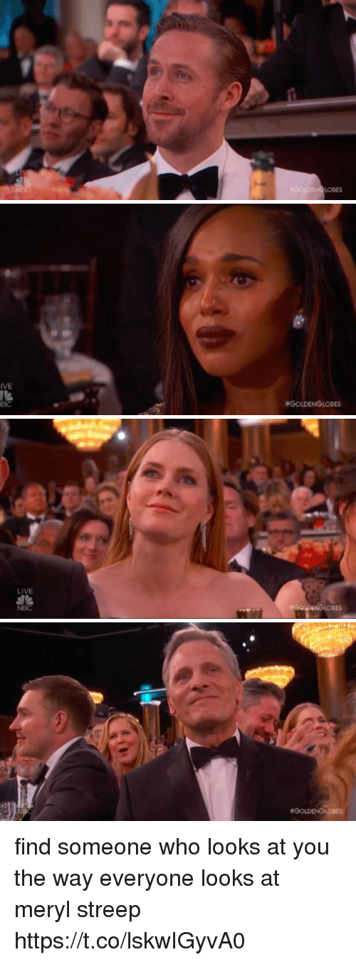 Funny, Live, and Meryl Streep: IVE  BC  #GOLDENGLOBES   LIVE  NBC   find someone who looks at you the way everyone looks at meryl streep   https://t.co/lskwIGyvA0