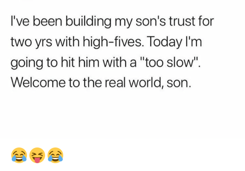 "The Real, Today, and World: I've been building my son's trust for  two yrs with high-fives. Today I'nm  going to hit him with a ""too slow"".  Welcome to the real world, son. 😂😝😂"
