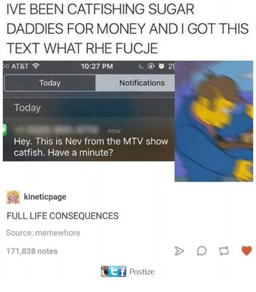Catfished, Life, and Money: IVE BEEN CATFISHING SUGAR  DADDIES FOR MONEY AND l GOT THIS  TEXT WHAT RHE FUCJE  10:27 PM  2C  AT&T  Today  Notifications  Today  now  Hey. This is Nev from the MTV show  catfish. Have a minute?  kineticpage  FULL LIFE CONSEQUENCES  Source: memewhore  171,838 notes  Ef Postize