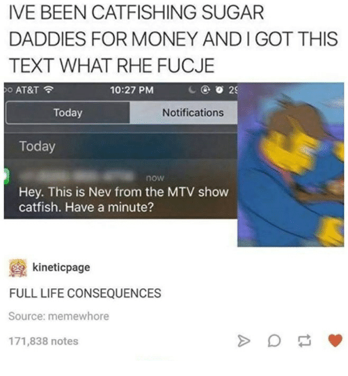 Catfished, Life, and Money: IVE BEEN CATFISHING SUGAR  DADDIES FOR MONEY AND l GOT THIS  TEXT WHAT RHE FUCJE  10:27 PM  2S  AT&T  Today  Notifications  Today  now  Hey. This is Nev from the MTV show  catfish. Have a minute?  kineticpage  FULL LIFE CONSEQUENCES  Source: memewhore  171,838 notes