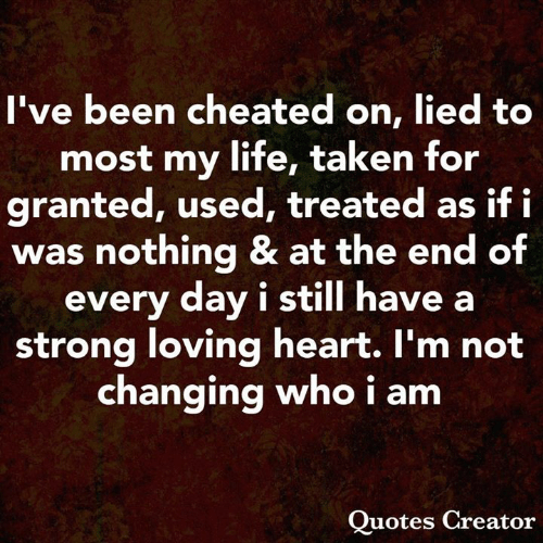 Life, Memes, and Taken: I've been cheated on, lied to  most my life, taken for  granted, used, treated as if fi  was nothing & at the end of  every day i still have a  strong loving heart. I'm not  changing who i am  Quotes Creator