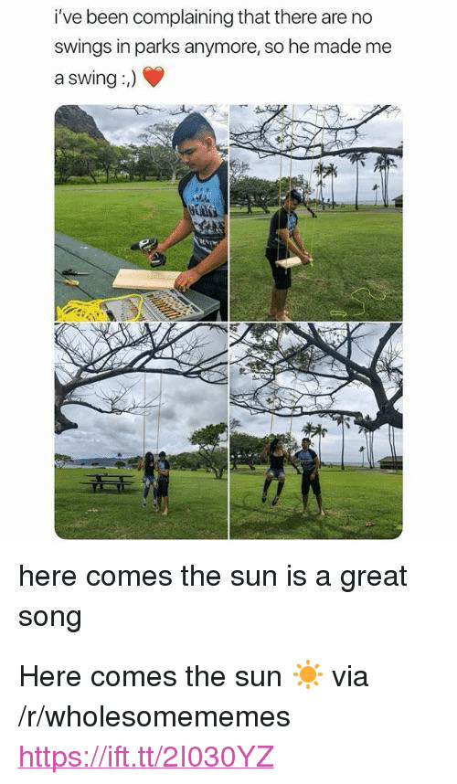 "Been, Sun, and The Sun: i've  been  complaining  that  there  are  no  swings in parks anymore, so he made me  a swing:)  here comes the sun is a great  song <p>Here comes the sun ☀️ via /r/wholesomememes <a href=""https://ift.tt/2I030YZ"">https://ift.tt/2I030YZ</a></p>"