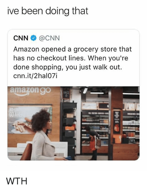 Amazon, cnn.com, and Memes: ive been doing that  CNN @CNN  Amazon opened a grocery store that  has no checkout lines. When you're  done shopping, you just walk out.  cnn.it/2hal07i WTH