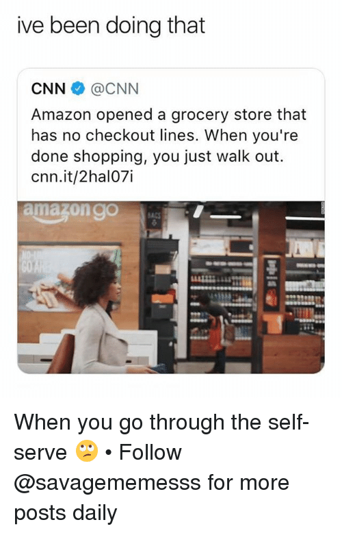 Amazon, cnn.com, and Memes: ive been doing that  CNN@CNN  Amazon opened a grocery store that  has no checkout lines. When you're  done shopping, you just walk out.  cnn.it/2hal07i  amazon g0 When you go through the self-serve 🙄 • Follow @savagememesss for more posts daily