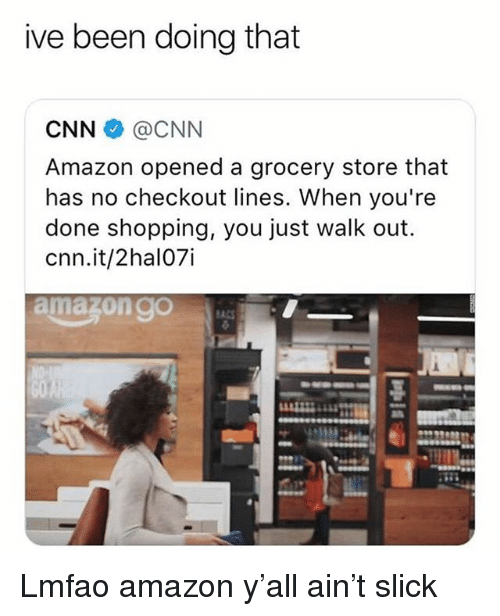 Amazon, cnn.com, and Funny: ive been doing that  CNN@CNN  Amazon opened a grocery store that  has no checkout lines. When you're  done shopping, you just walk out.  cnn.it/2hal07i  amazon gO Lmfao amazon y'all ain't slick