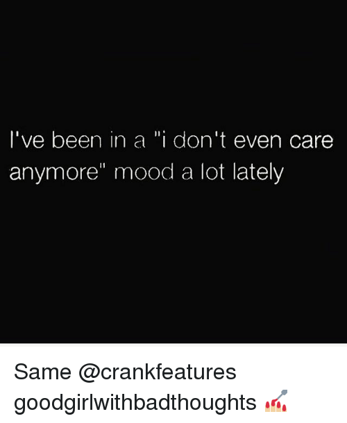 "Memes, Mood, and Been: I've been in a ""i don't even care  anymore"" mood a lot lately Same @crankfeatures goodgirlwithbadthoughts 💅🏼"