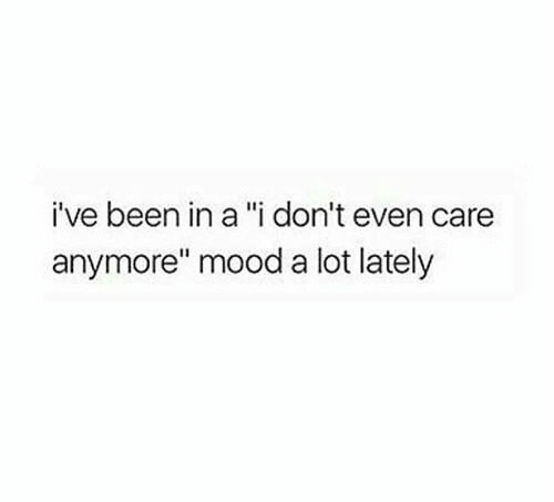 """i dont even care: i've been in a """"i don't even care  anymore"""" mood a lot lately"""