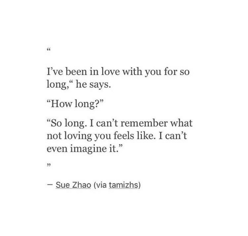 """loving you: I've been in love with you for so  long,"""" he says.  """"How long?""""  So long. I can't remember what  not loving you feels like. I can't  even imagine it.""""  L 2>  05  - Sue Zhao (via tamizhs)"""