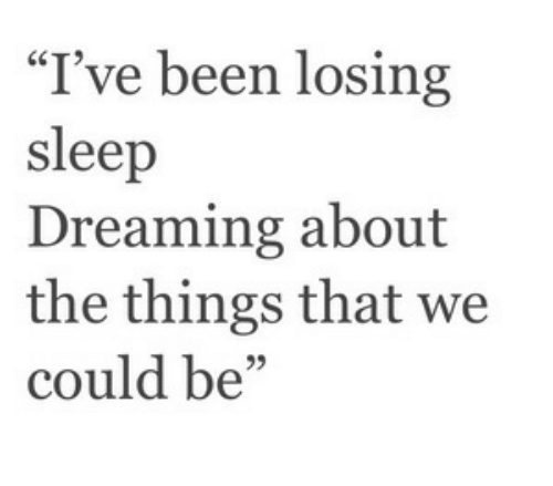 """Dreaming About: """"I've been losing  sleep  Dreaming about  the things that we  could be"""""""