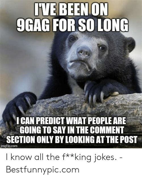 Bestfunnypic: IVE BEEN ON  9GAG FOR SO LONG  ICAN PREDICT WHAT PEOPLE ARE  GOING TO SAY INTHE COMMENT  SECTION ONLY BY LOOKING AT THE POST  imgflip.com I know all the f**king jokes. - Bestfunnypic.com
