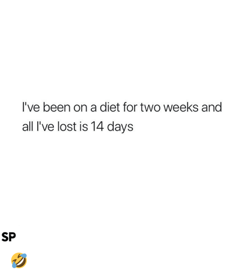 Lost, Diet, and Been: I've been on a diet for two weeks and  all I've lost is 14 days  SP 🤣