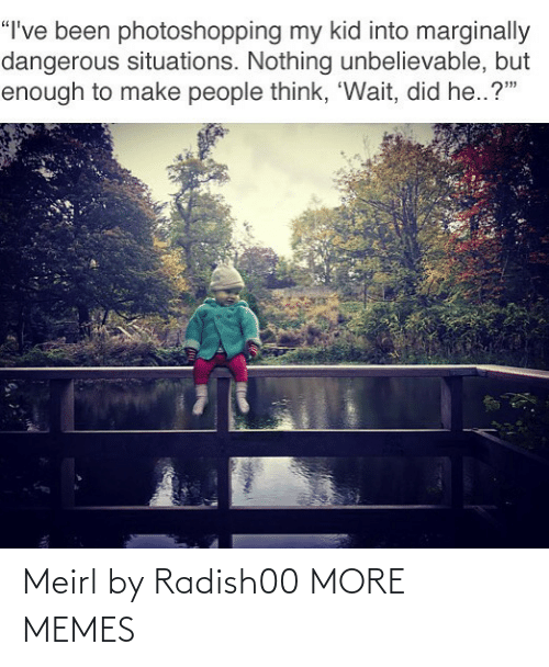 """situations: """"I've been photoshopping my kid into marginally  dangerous situations. Nothing unbelievable, but  enough to make people think, 'Wait, did he..?"""" Meirl by Radish00 MORE MEMES"""