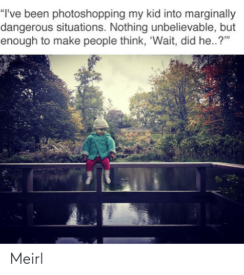 """situations: """"I've been photoshopping my kid into marginally  dangerous situations. Nothing unbelievable, but  enough to make people think, 'Wait, did he..?"""" Meirl"""