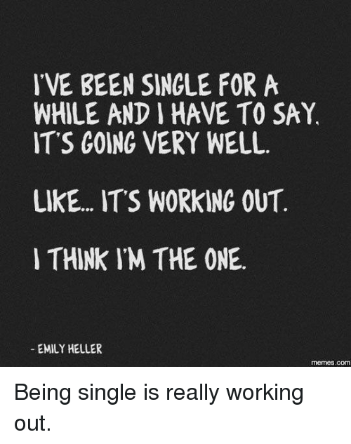 dank: IVE BEEN SINGLE FOR A  WHILE AND HAVE TO SAY.  IT'S GOING VERY WELL.  LIKE... ITS WORKING OUT  THINK IM THE ONE.  EMILY HELLER  memes.COM Being single is really working out.
