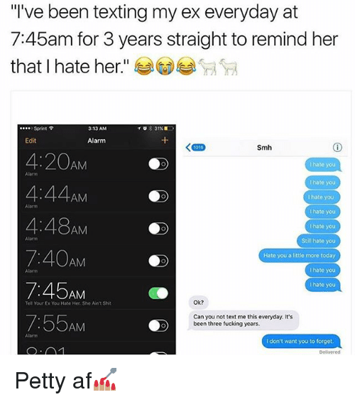"""Af, Fucking, and Memes: """"I've been texting my ex everyday at  7:45am for 3 years straight to remind her  that I hate her  TO 31%  Sprint  3:13 AM  Edit  Alarm  Smh  AM  4:44  AM  I hate you  4:48AM  Still hate you  7:40AM  Hate you a little more today  I hate you  7:45AM  hate you  Ok?  Tell Your Ex You Hate Her Sh Ain't Shit  7:55AM  Can you not text me this everyday. It's  been three fucking years.  I don't want you to forget  Delivered Petty af💅🏽"""