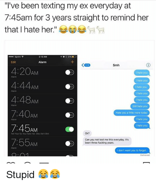 """Fucking, Shit, and Smh: """"I've been texting my ex everyday at  7:45am for 3 years straight to remind her  that I hate her  e... Sprint  3:13 AM  Edit  Alarm  Smh  4:20AM  I hate you  hate you  4:44  AM  hate you  Alarm  I hate you  hate you  AM  Still hate you  7:40AM  Hate you a little more today  hate you  hate you  AM  Ok?  Tell Your Ex You Hate Her She Ain't Shit  7:55  Can you not text me this everyday. It's  been three fucking years.  AM  don't want you to forget Stupid 😂😂"""