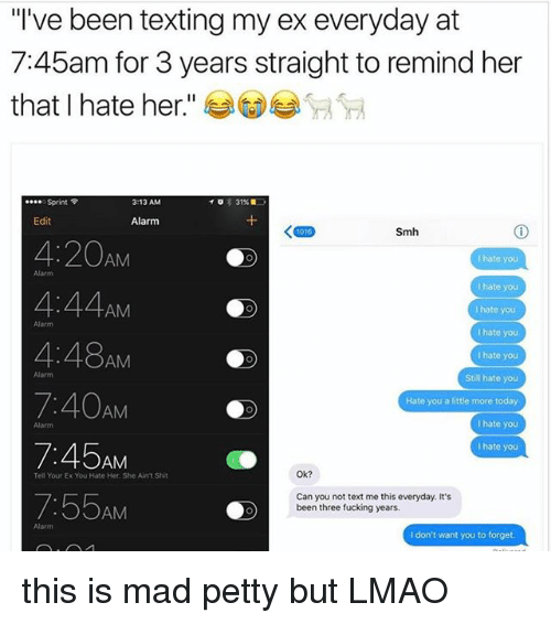 """Fucking, Lmao, and Petty: """"I've been texting my ex everyday at  7:45am for 3 years straight to remind her  that I hate her  Sprint  3:13 AM  31%  Edit  Alarm  Smh  4:20  AM  I hate you  I hate you  4:44  AM  I hate you  4:48AM  I hate you  Still hate you  Hate you a little more today  AM  hate you  I hate you  AM  Ok?  Tell Your Ex You Hate Her, She Aunt Shit  Can you not text me this everyday. It's  7:55AM  been three fucking years.  don't want you to forget this is mad petty but LMAO"""