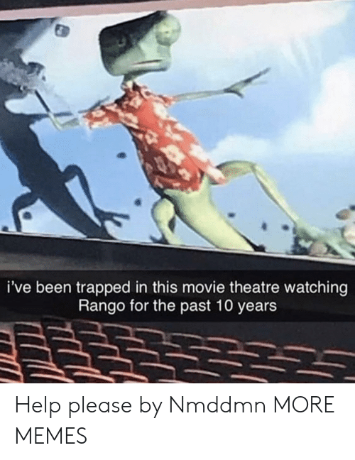 Help Please: i've been trapped in this movie theatre watching  Rango for the past 10 years Help please by Nmddmn MORE MEMES