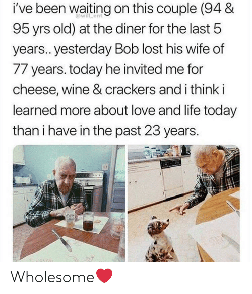 crackers: i've been waiting on this couple (94 &  will ent  95 yrs old) at the diner for the last 5  years.. yesterday Bob lost his wife of  77 years. today he invited me for  cheese, wine & crackers and i think i  learned more about love and life today  than i have in the past 23 years.  ONG  STAS Wholesome❤️