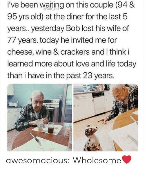 crackers: i've been waiting on this couple (94 &  will ent  95 yrs old) at the diner for the last 5  years.. yesterday Bob lost his wife of  77 years. today he invited me for  cheese, wine & crackers and i think i  learned more about love and life today  than i have in the past 23 years.  ONG  STAS awesomacious:  Wholesome❤️