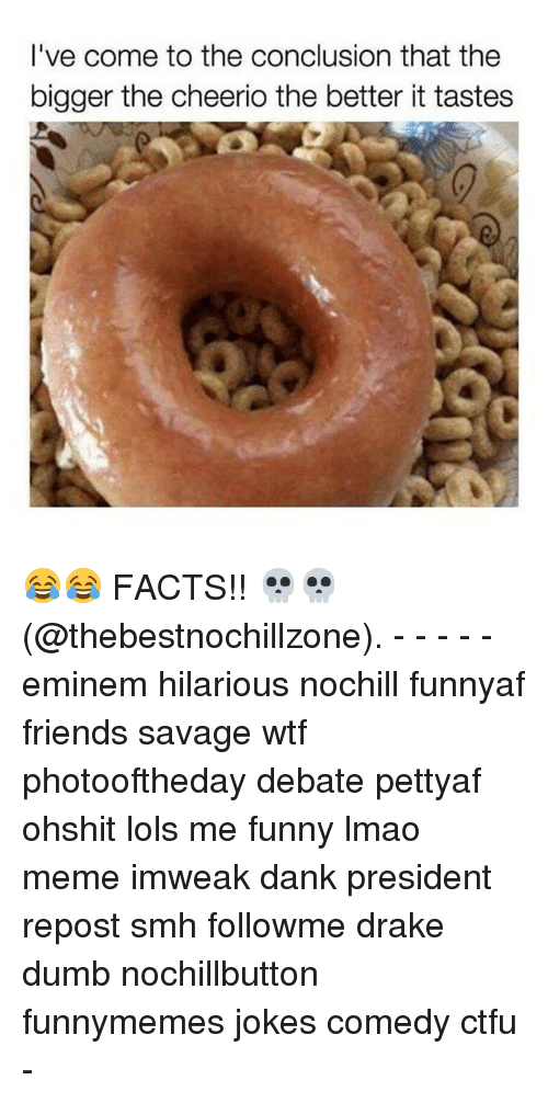 cheerio: I've come to the conclusion that the  bigger the cheerio the better it tastes 😂😂 FACTS!! 💀💀 (@thebestnochillzone). - - - - - eminem hilarious nochill funnyaf friends savage wtf photooftheday debate pettyaf ohshit lols me funny lmao meme imweak dank president repost smh followme drake dumb nochillbutton funnymemes jokes comedy ctfu -