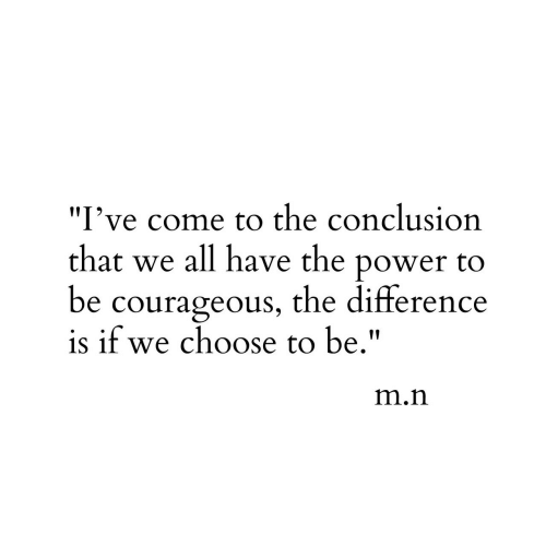 """Courageous: I've come to the conclusion  that we all have the power to  be courageous, the difference  is if we choose to be.""""  IIT  m.n"""