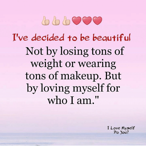 "Memes, 🤖, and I Love Myself: I've decided to be begutiful  Not by losing tons of  weight or wearing  tons of makeup. But  by loving myself for  who I am.""  I Love Myself  Do you?"