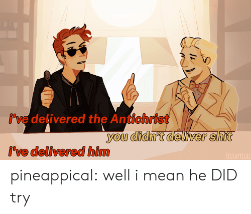 deliver: i've delivered the Antichrist  you didn't deliver shit  i've delivered him  PINEAPPICAL pineappical:  well i mean he DID try