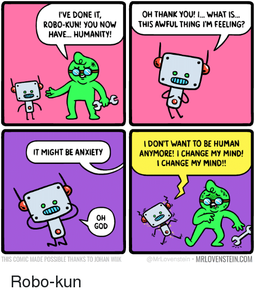 Kun: I'VE DONE IT,  ROBO-KUN! YOU NOW  HAVE... HUMANITY!  OH THANK YOU! I... WHAT IS...  THIS AWFUL THING I'M FEELING?  IDON'T WANT TO BE HUMAN  ANYMORE! I CHANGE MY MIND!  CHANGE MY MIND!!  IT MIGHT BE ANXIETY  OH  GOD  THIS COMIC MADE POSSIBLE THANKS TO JOHAN WILK  @MrLovenstein MRLOVENSTEIN.COM Robo-kun