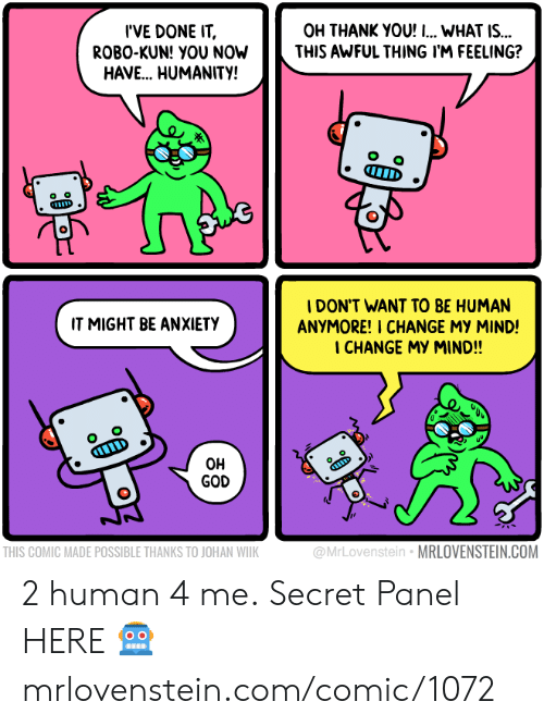 Kun: I'VE DONE IT  ROBO-KUN! YOU NOW  HAVE.. HUMANITY!  OH THANK YOU! I... WHAT IS...  THIS AWFUL THING I'M FEELING?  IDON'T WANT TO BE HUMAN  ANYMORE! I CHANGE MY MIND!  I CHANGE MY MIND!!  IT MIGHT BE ANXIETY  O o  D  OH  GOD  THIS COMIC MADE POSSIBLE THANKS TO JOHAN WIIK  @MrLovenstein MRLOVENSTEIN.COM 2 human 4 me.  Secret Panel HERE 🤖 mrlovenstein.com/comic/1072