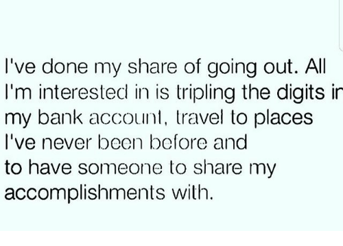 Memes, Bank, and Travel: I've done my share of going out. All  I'm interested in is tripling the digits in  my bank account, travel to places  I've never been before and  to have someone to share my  accomplishments with.