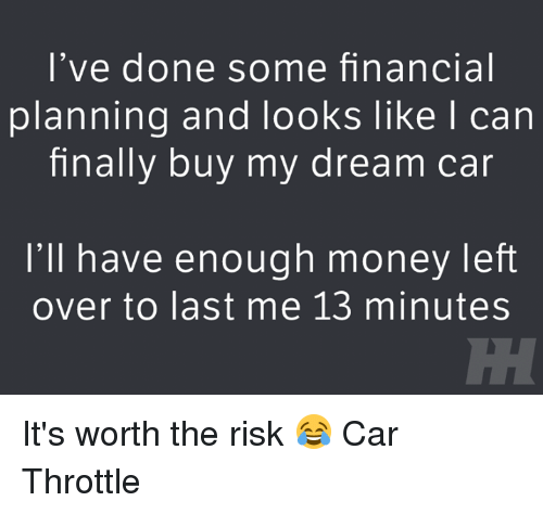 Money Left Over: I've done some financial  planning and looks like I can  finally buy my dream car  I'll have enough money left  over to last me 13 minutes It's worth the risk 😂 Car Throttle