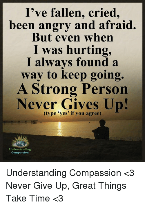 "Compassion: I've fallen, cried,  been angry and afraid.  But even when  I was hurting,  I always found a  way to keep going.  A Strong Person  Never Gives Up!  ""yes' if you agree)  Understanding  Compassion Understanding Compassion <3  Never Give Up, Great Things Take Time <3"