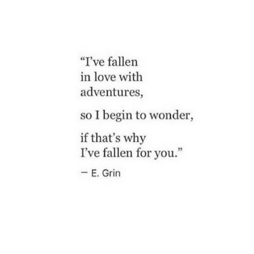 """Ive Fallen: """"I've fallen  in love with  adventures,  so I begin to wonder,  if that's why  I've fallen for you.""""  E. Grin"""