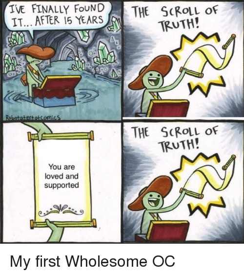 Wholesome, Truth, and First: IVE FINALLY FoUND  IT... AFTER 15 YEARSHE ScROLL oF  TRUTH!  THE SCRolL of  TRUTH!  You are  loved and  supportec My first Wholesome OC
