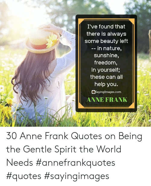 anne: I've found that  there is always  some beauty left  -- in nature,  sunshine,  freedom,  in yourself;  these can all  help you.  SayingImages.com  ANNE FRANK 30 Anne Frank Quotes on Being the Gentle Spirit the World Needs #annefrankquotes #quotes #sayingimages