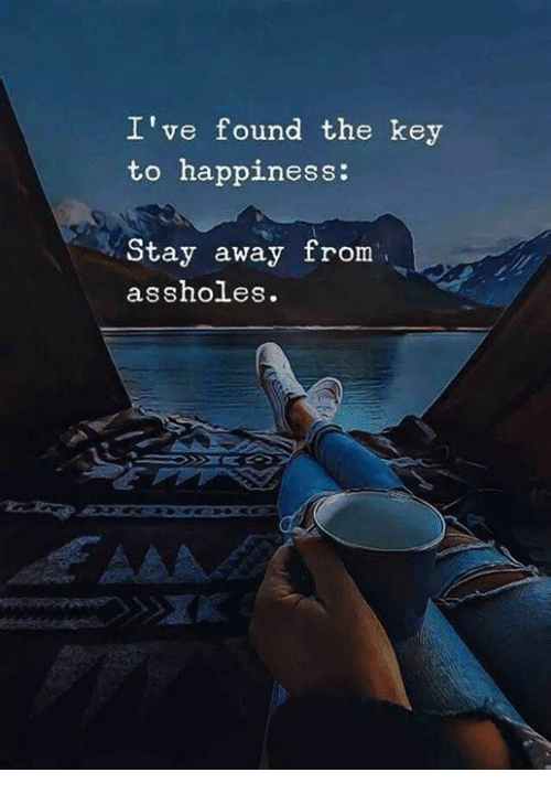 Happiness, Key, and Stay: I've found the key  to happiness:  Stay away from  assholes.
